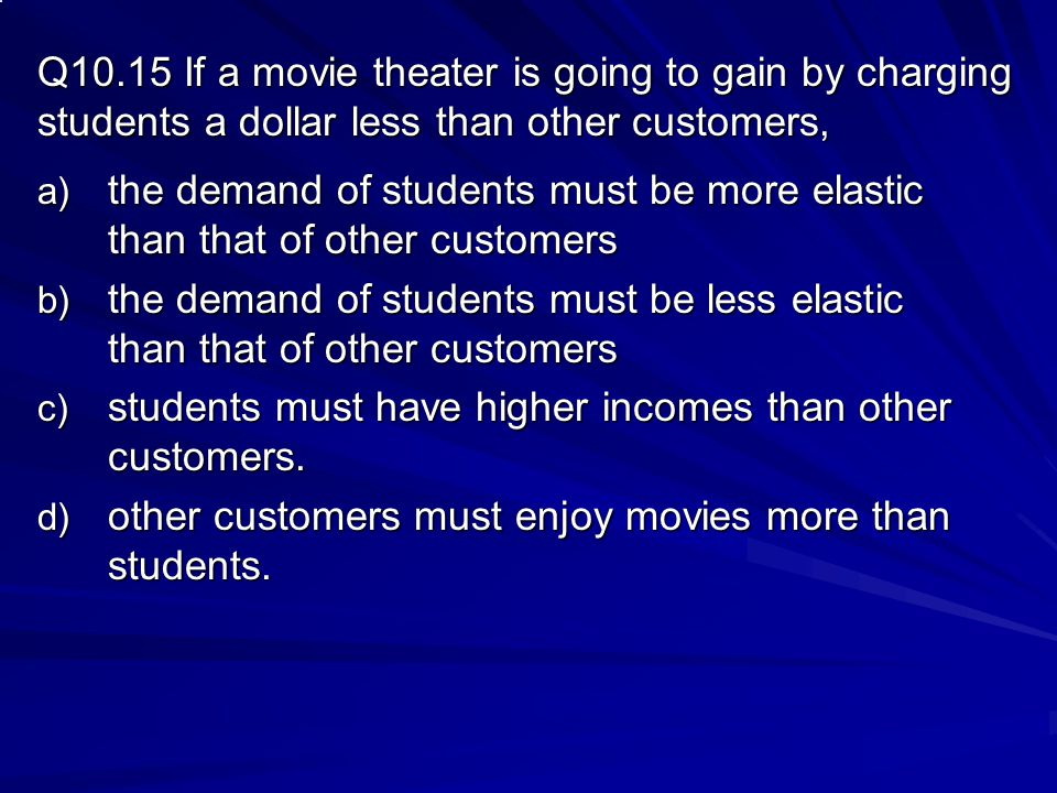 Q10.15 If a movie theater is going to gain by charging students a dollar less than other customers,
