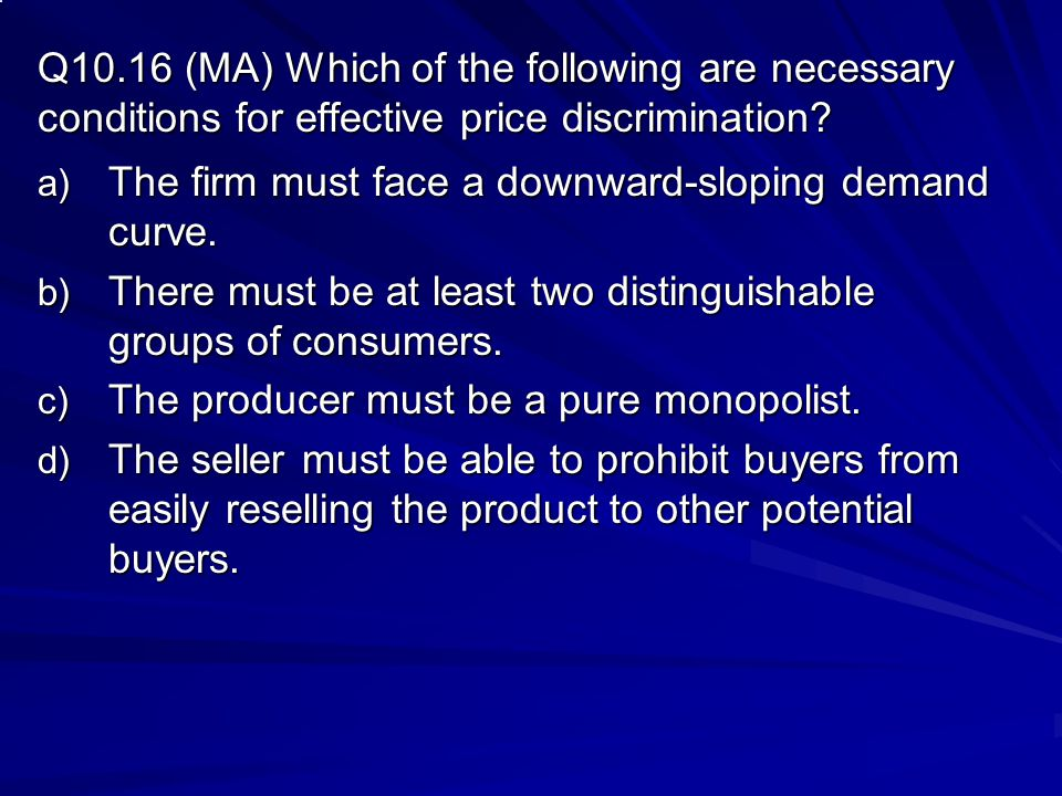 Q10.16 (MA) Which of the following are necessary conditions for effective price discrimination