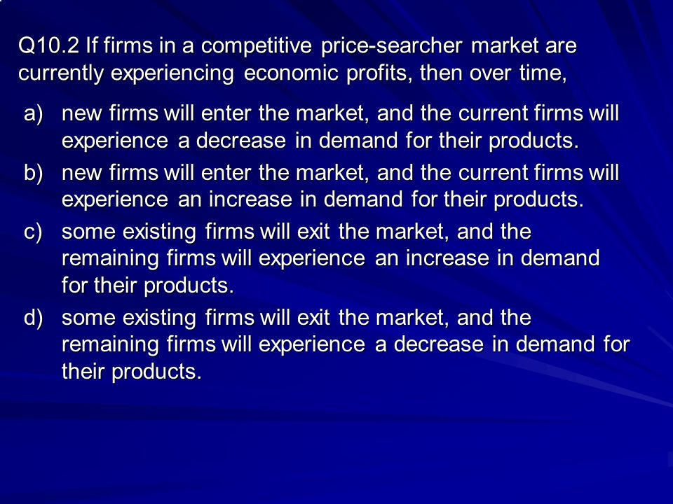 Q10.2 If firms in a competitive price-searcher market are currently experiencing economic profits, then over time,
