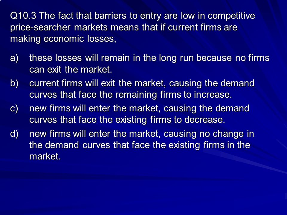 Q10.3 The fact that barriers to entry are low in competitive price-searcher markets means that if current firms are making economic losses,