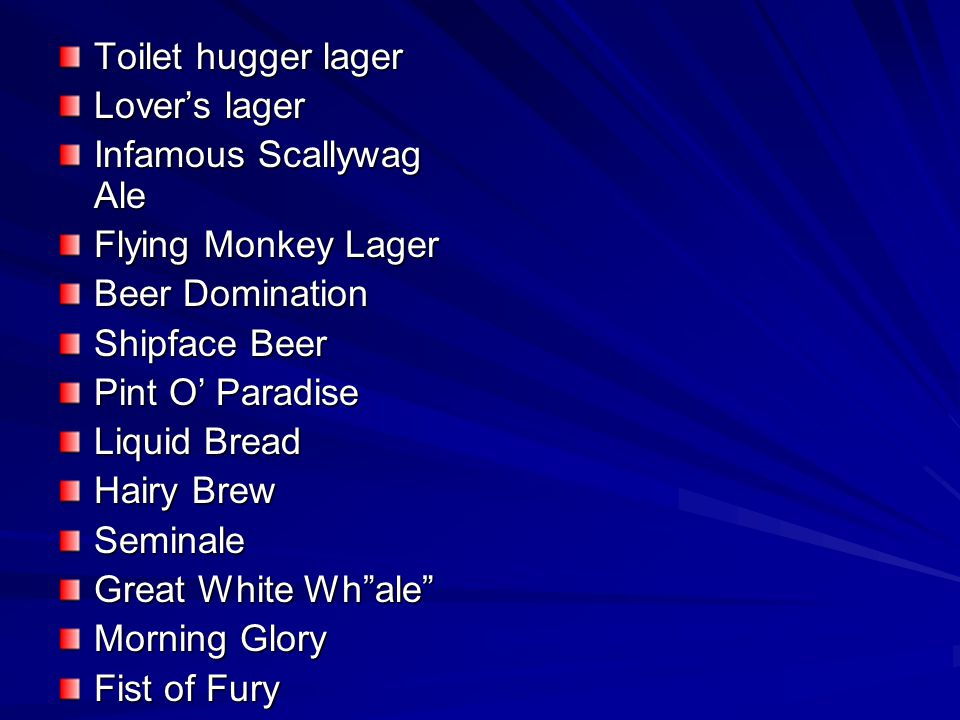 Toilet hugger lager Lover's lager. Infamous Scallywag Ale. Flying Monkey Lager. Beer Domination.