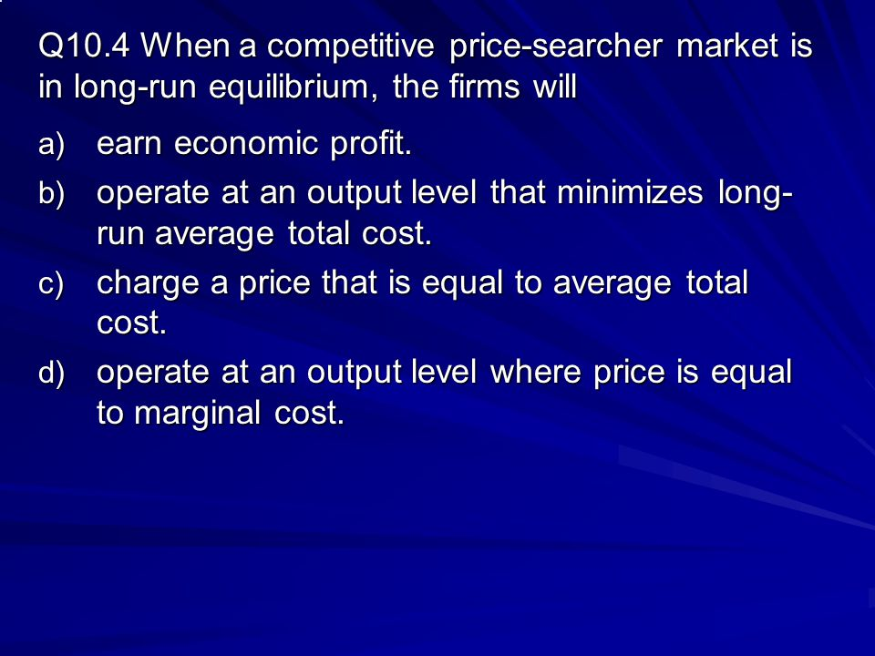 Q10.4 When a competitive price-searcher market is in long-run equilibrium, the firms will