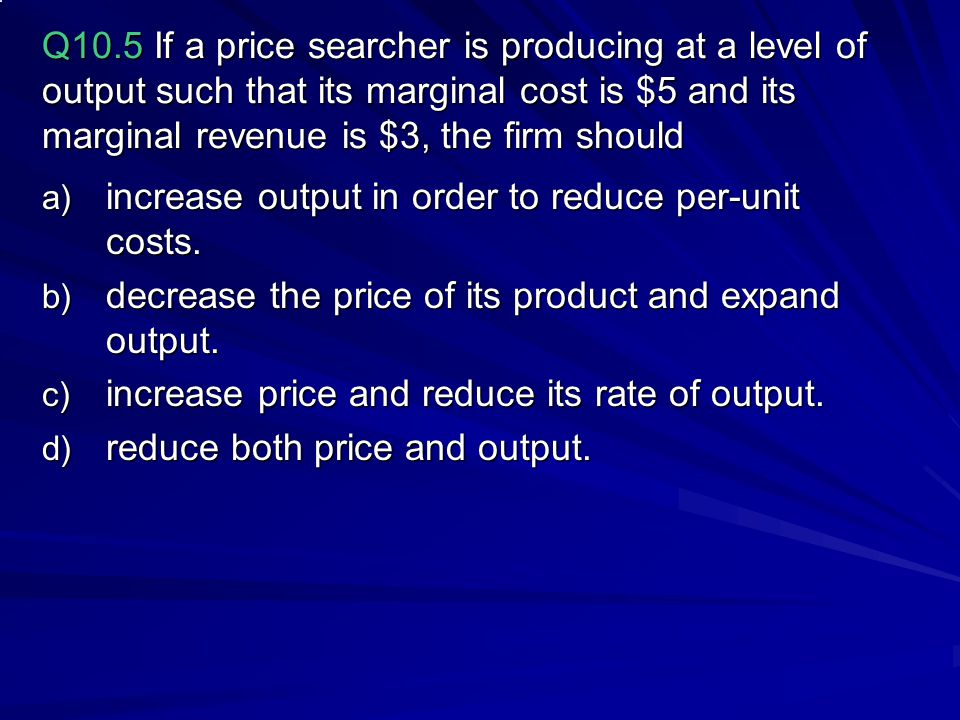 Q10.5 If a price searcher is producing at a level of output such that its marginal cost is $5 and its marginal revenue is $3, the firm should