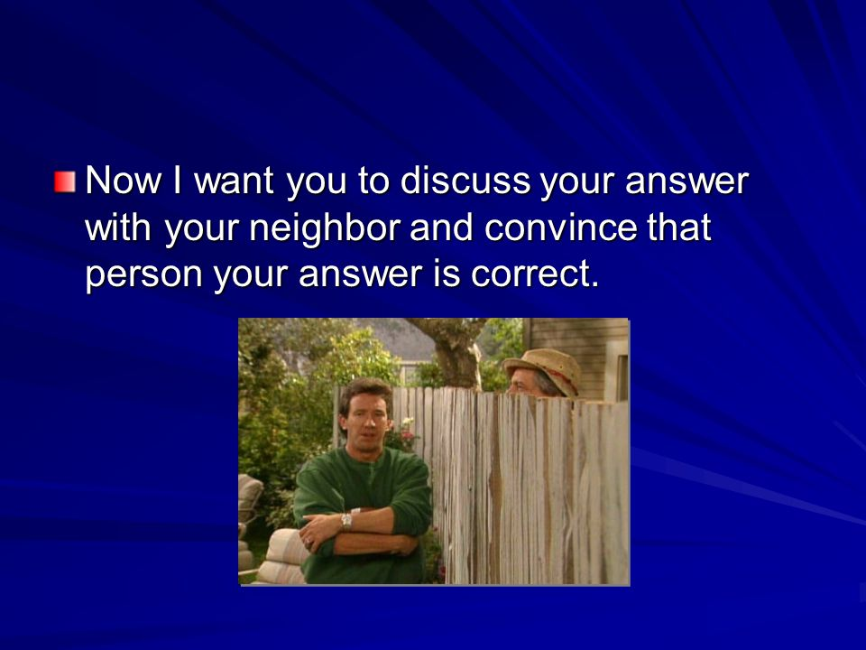 Now I want you to discuss your answer with your neighbor and convince that person your answer is correct.