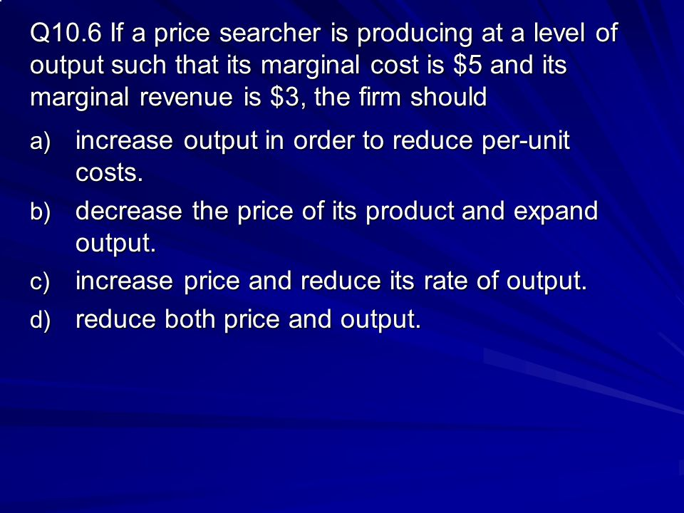 Q10.6 If a price searcher is producing at a level of output such that its marginal cost is $5 and its marginal revenue is $3, the firm should
