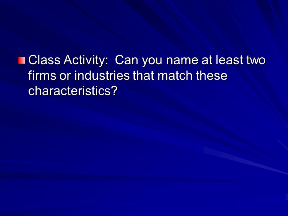 Class Activity: Can you name at least two firms or industries that match these characteristics