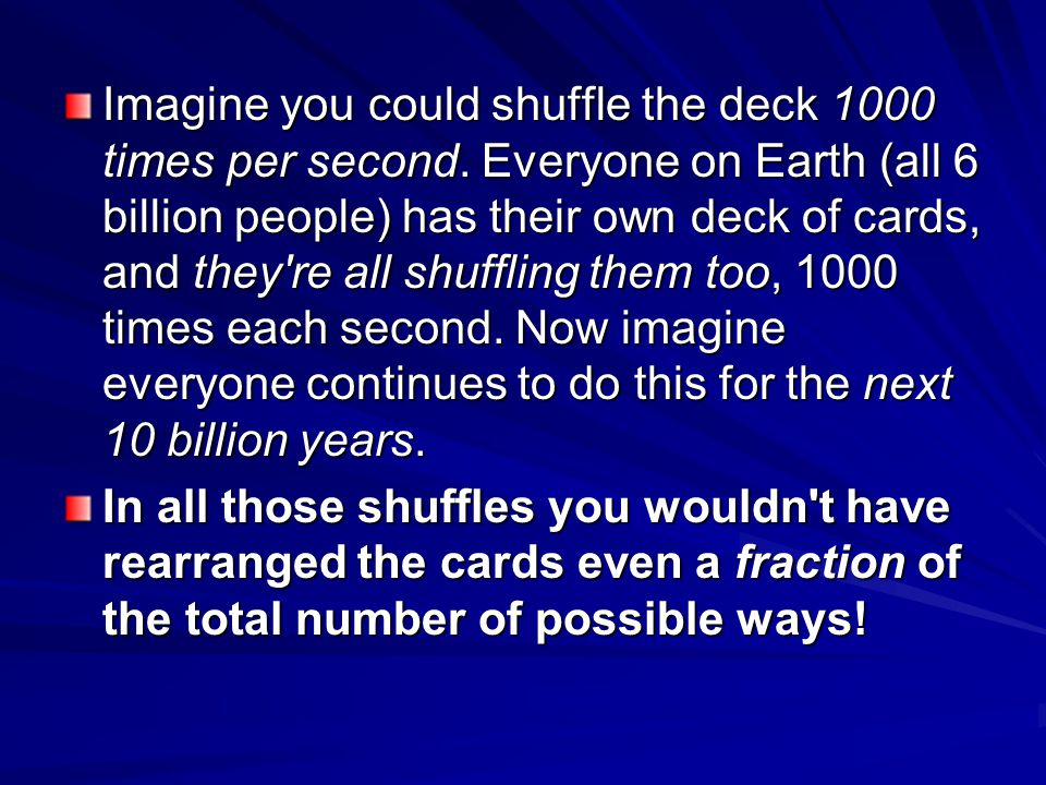 Imagine you could shuffle the deck 1000 times per second
