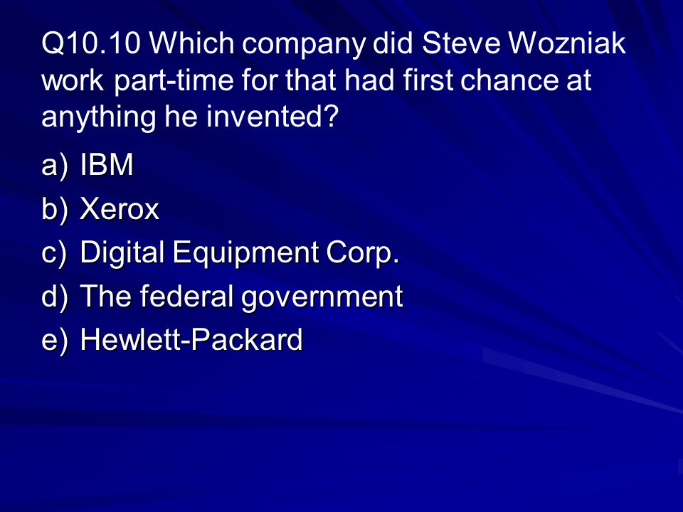 Q10.10 Which company did Steve Wozniak work part-time for that had first chance at anything he invented