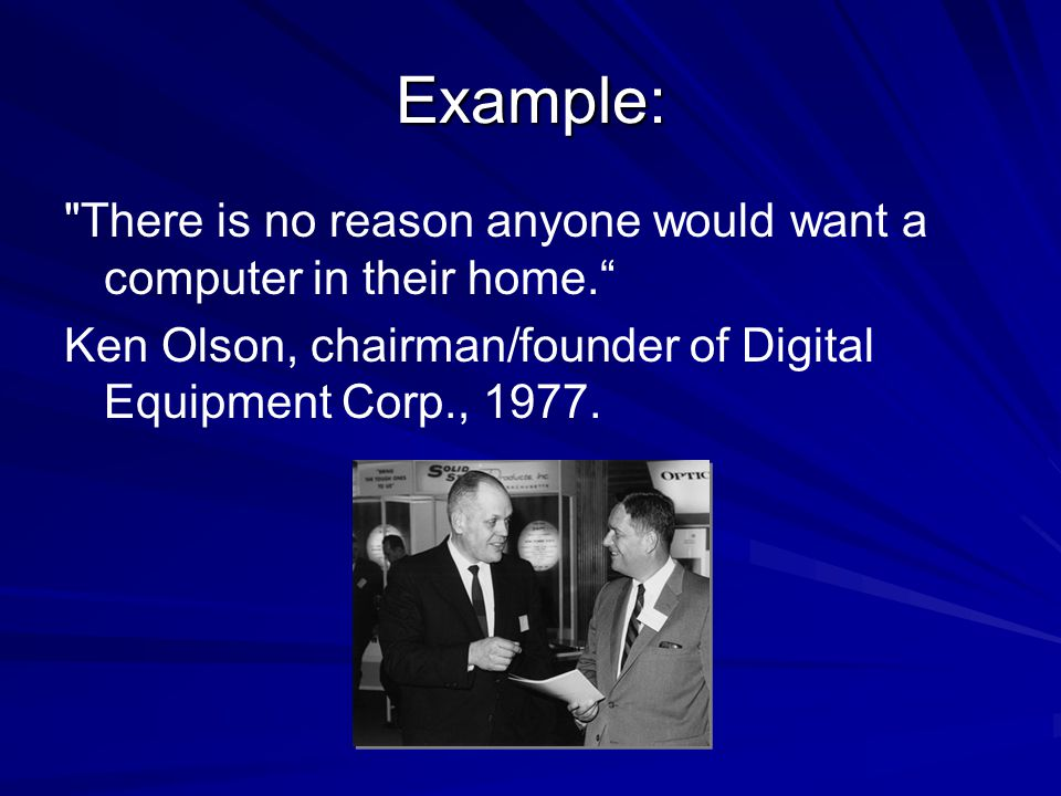 Example: There is no reason anyone would want a computer in their home. Ken Olson, chairman/founder of Digital Equipment Corp., 1977.