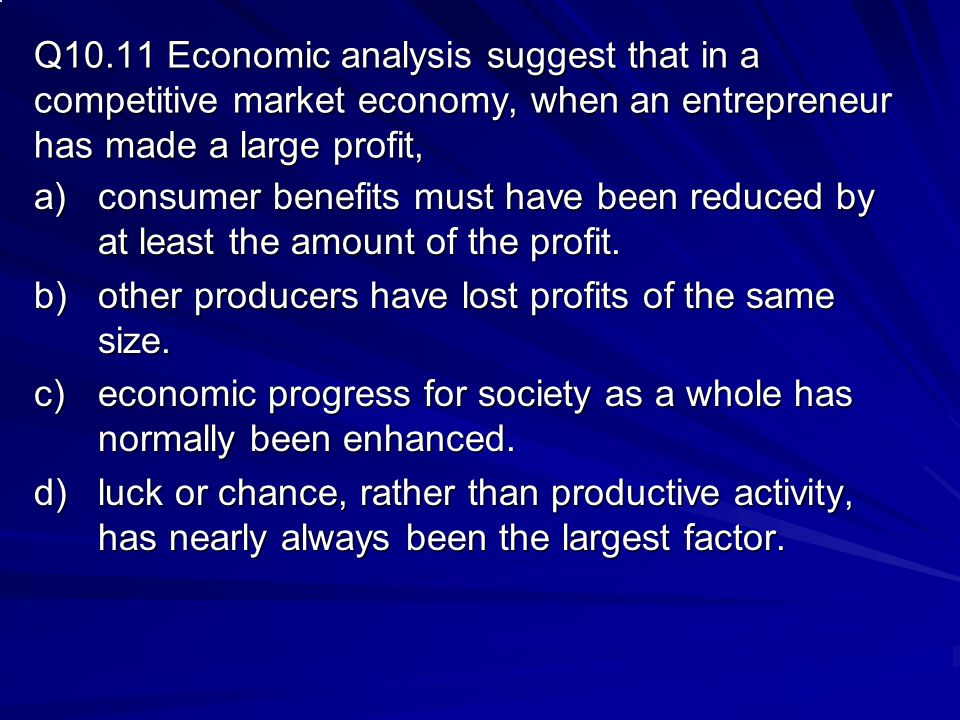 Q10.11 Economic analysis suggest that in a competitive market economy, when an entrepreneur has made a large profit,