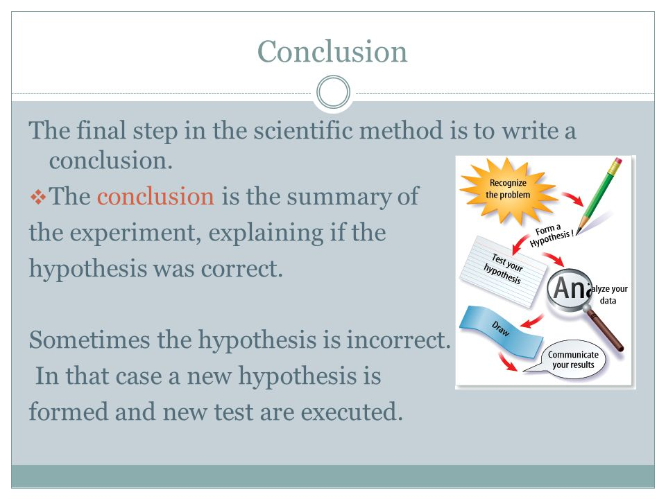 Conclusion The final step in the scientific method is to write a conclusion. The conclusion is the summary of.