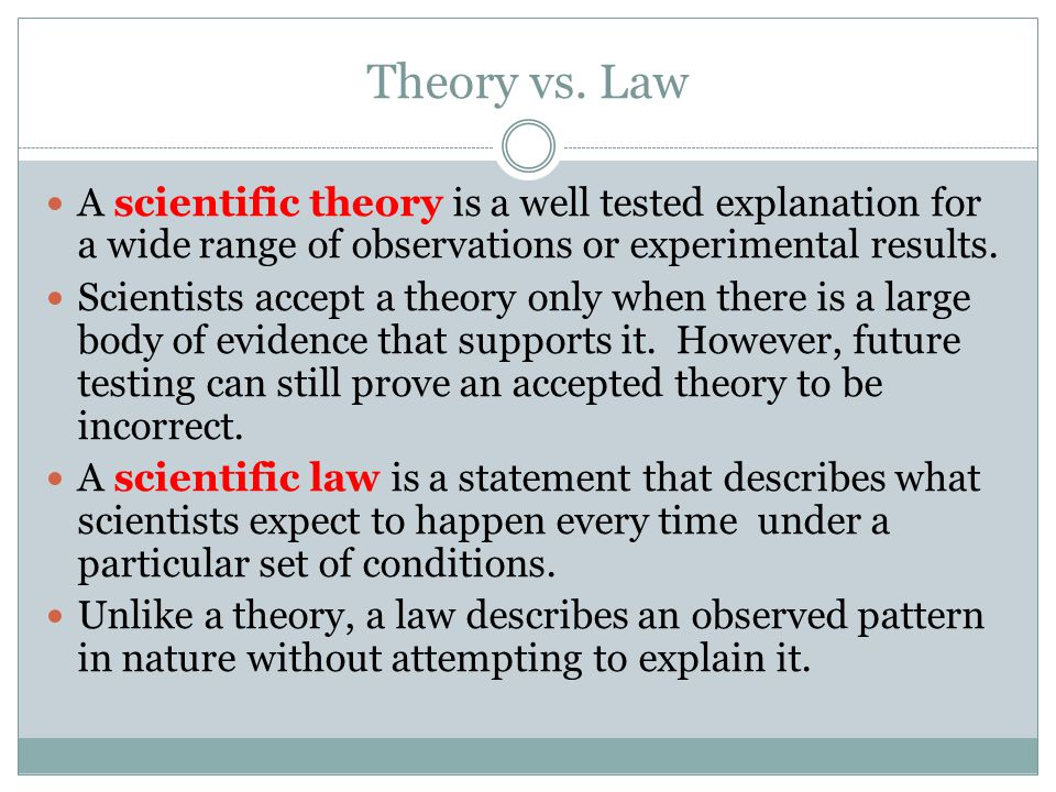 Theory vs. Law A scientific theory is a well tested explanation for a wide range of observations or experimental results.