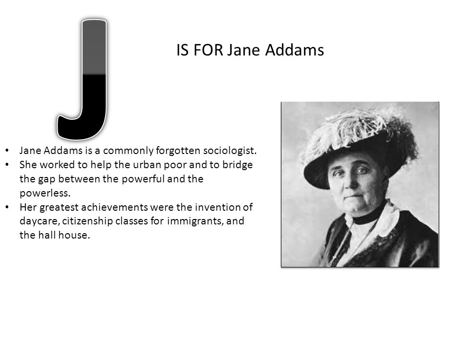 J IS FOR Jane Addams Jane Addams is a commonly forgotten sociologist.