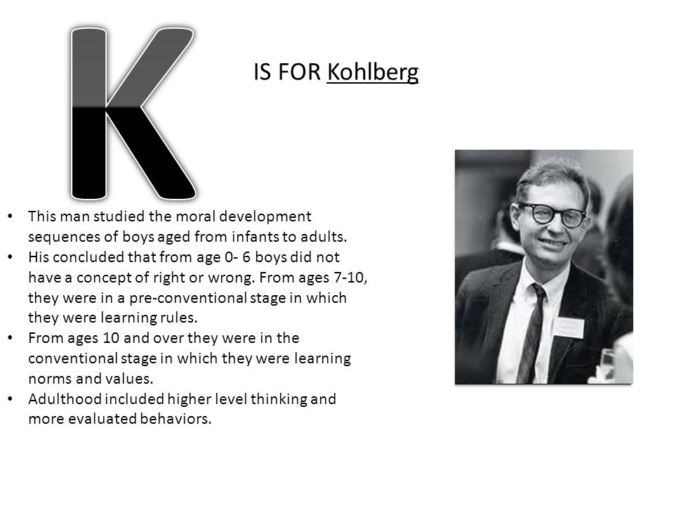 K IS FOR Kohlberg. This man studied the moral development sequences of boys aged from infants to adults.