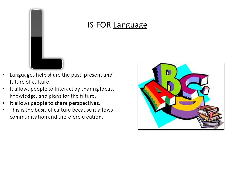 L IS FOR Language. Languages help share the past, present and future of culture.