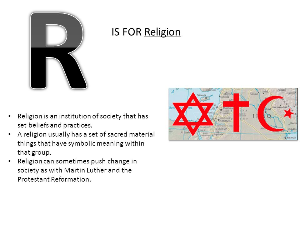 R IS FOR Religion. Religion is an institution of society that has set beliefs and practices.