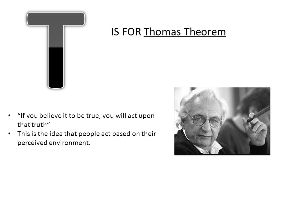 T IS FOR Thomas Theorem. If you believe it to be true, you will act upon that truth