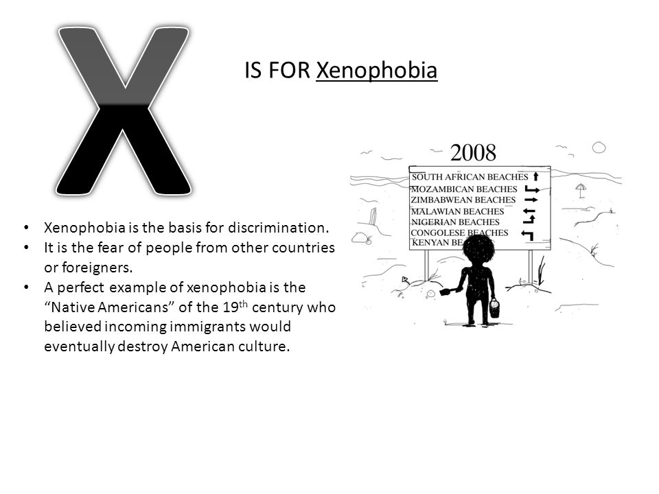 X IS FOR Xenophobia Xenophobia is the basis for discrimination.