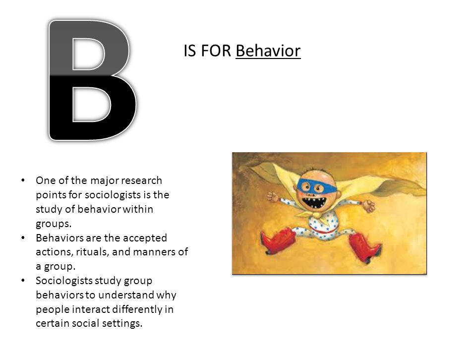 B IS FOR Behavior. One of the major research points for sociologists is the study of behavior within groups.