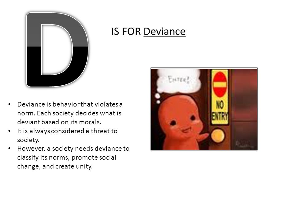 D IS FOR Deviance. Deviance is behavior that violates a norm. Each society decides what is deviant based on its morals.