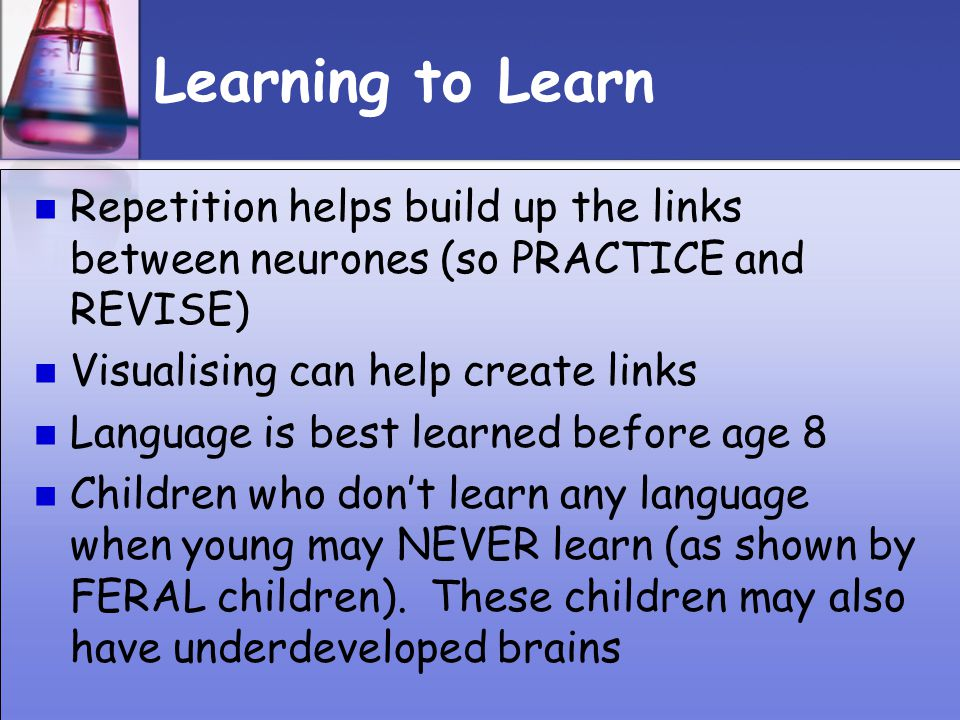 Learning to Learn Repetition helps build up the links between neurones (so PRACTICE and REVISE) Visualising can help create links.