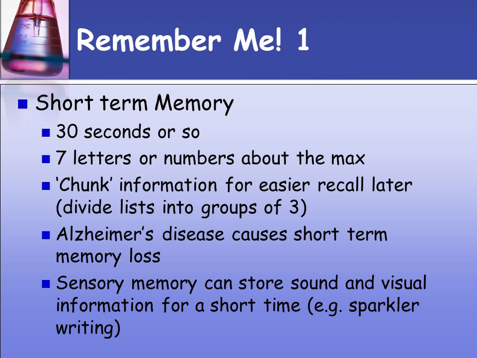 Remember Me! 1 Short term Memory 30 seconds or so