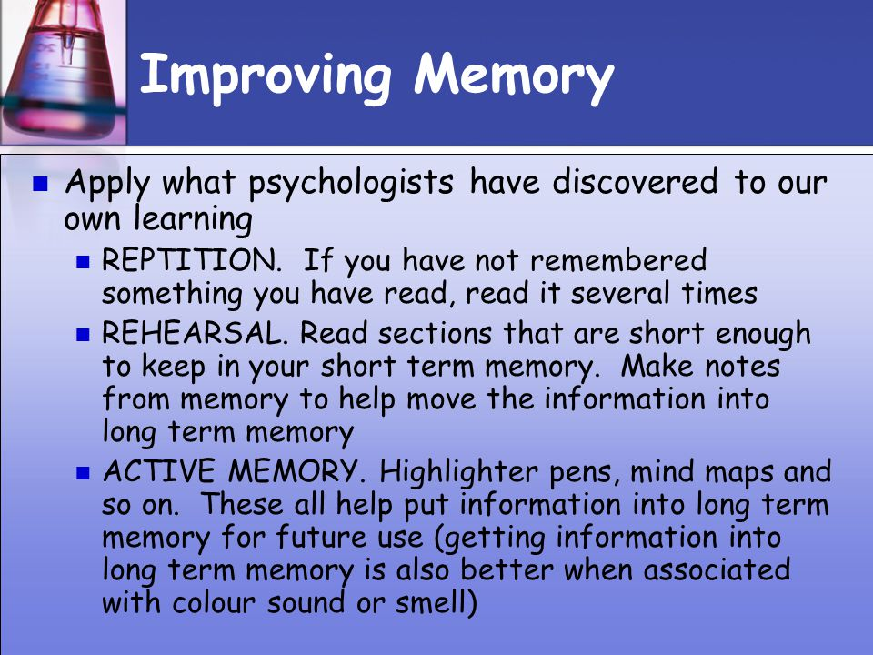 Improving Memory Apply what psychologists have discovered to our own learning.