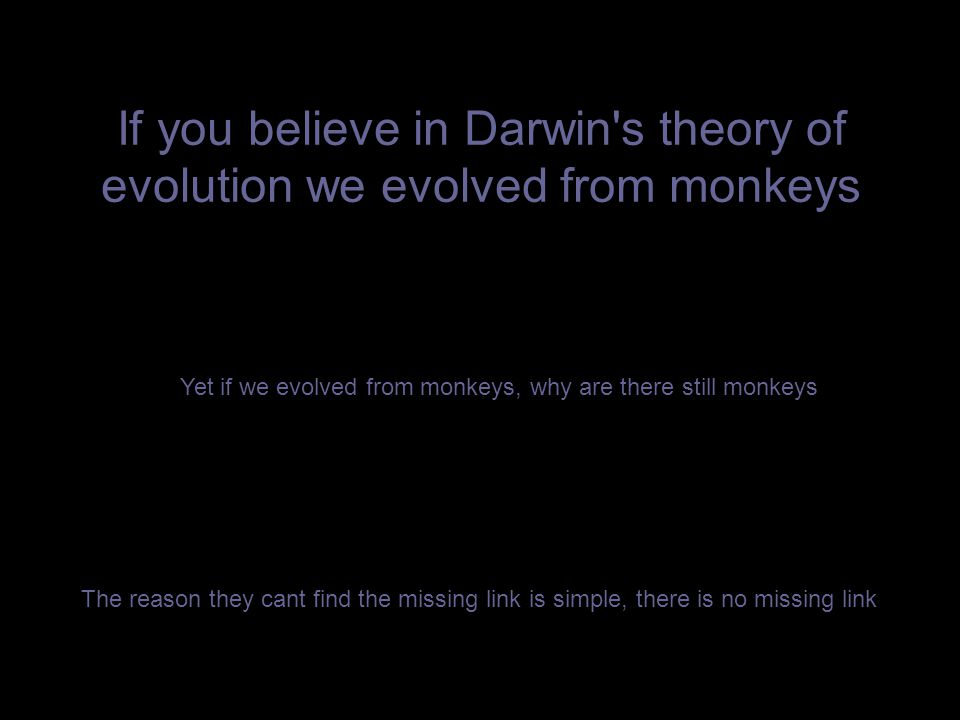 If you believe in Darwin s theory of evolution we evolved from monkeys