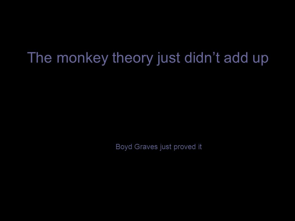 The monkey theory just didn't add up