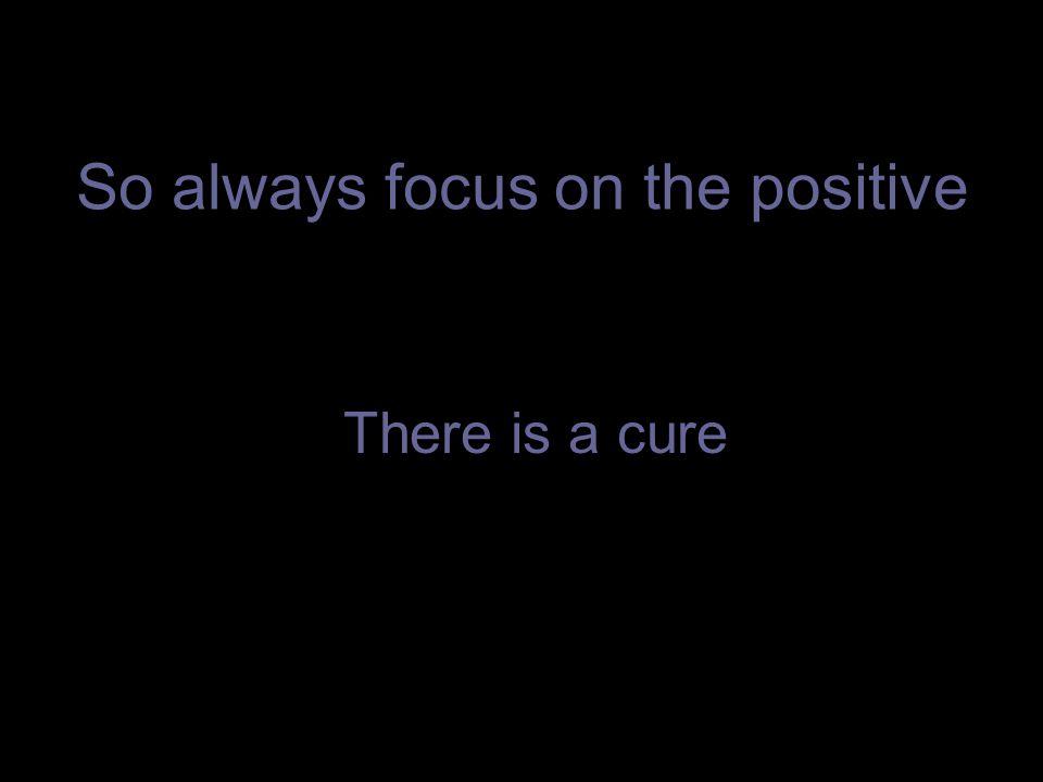 So always focus on the positive