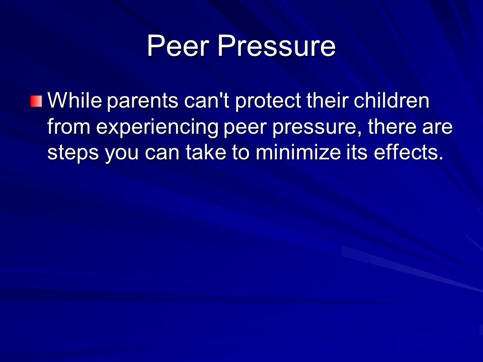 Peer Pressure While parents can t protect their children from experiencing peer pressure, there are steps you can take to minimize its effects.
