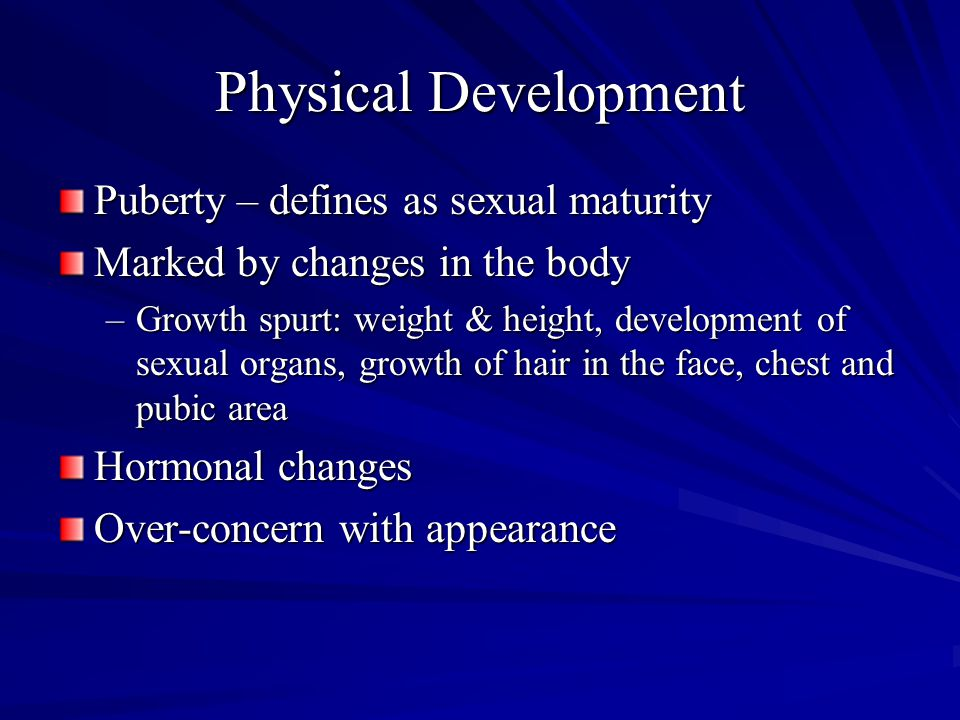 Physical Development Puberty – defines as sexual maturity