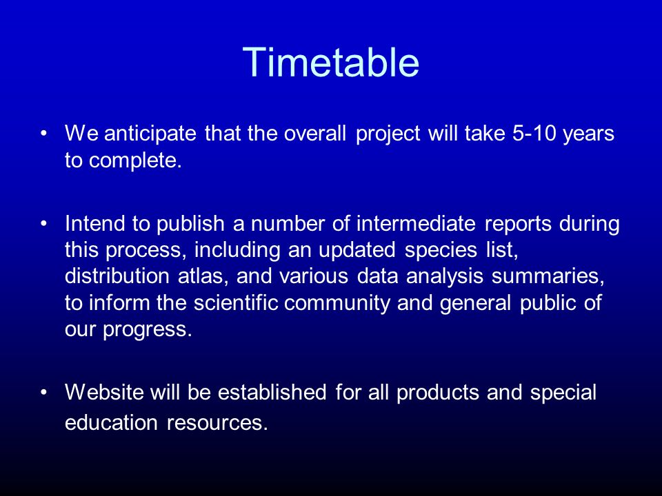 Timetable We anticipate that the overall project will take 5-10 years to complete.