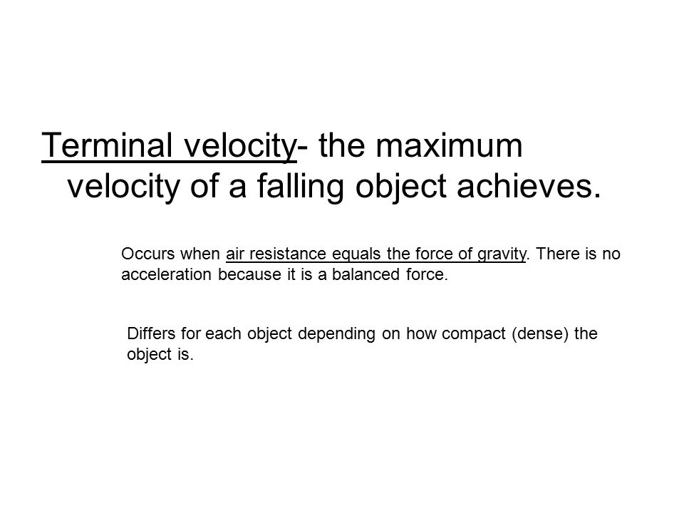 Terminal velocity- the maximum velocity of a falling object achieves.