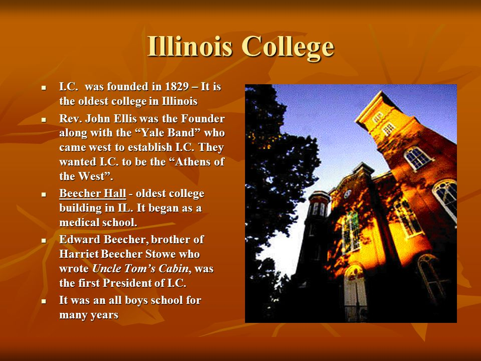 Illinois College I.C. was founded in 1829 – It is the oldest college in Illinois.