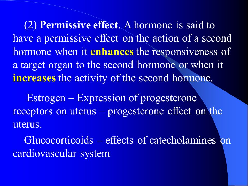 (2) Permissive effect. A hormone is said to have a permissive effect on the action of a second hormone when it enhances the responsiveness of a target organ to the second hormone or when it increases the activity of the second hormone.