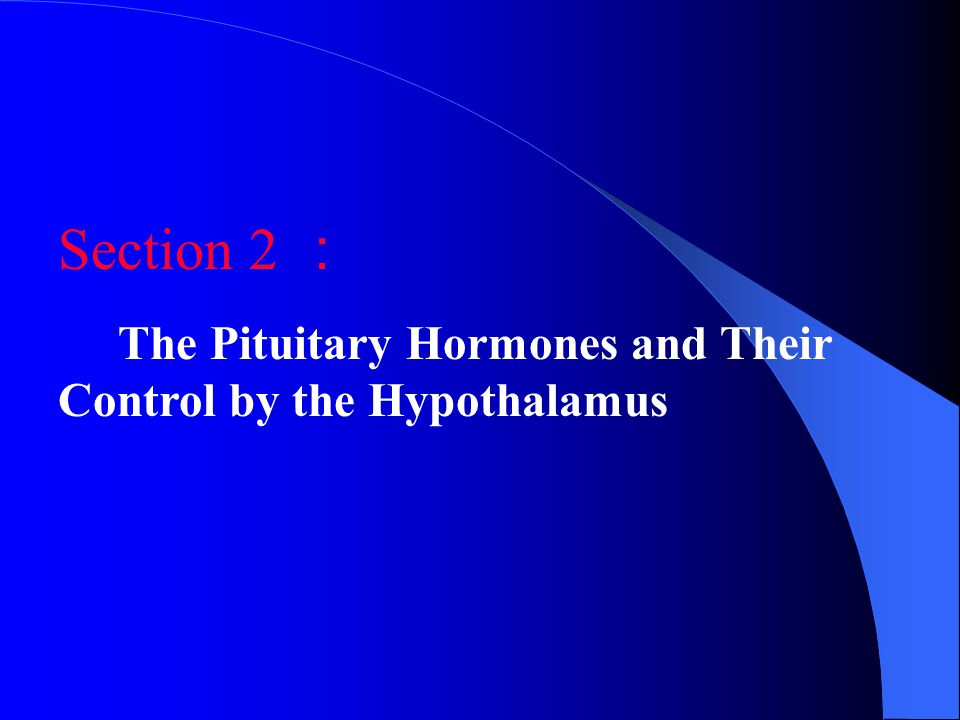 Section 2 : The Pituitary Hormones and Their Control by the Hypothalamus