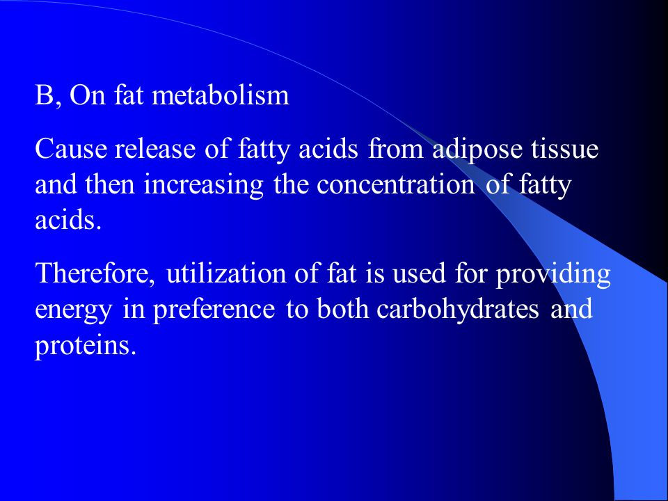 B, On fat metabolism Cause release of fatty acids from adipose tissue and then increasing the concentration of fatty acids.