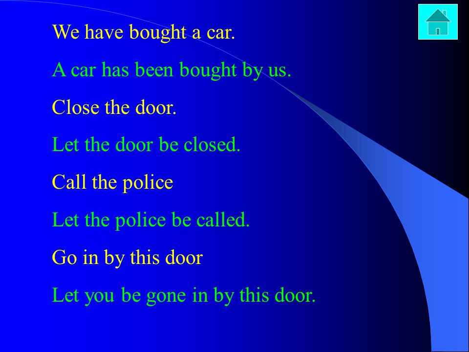 We have bought a car. A car has been bought by us. Close the door. Let the door be closed. Call the police.