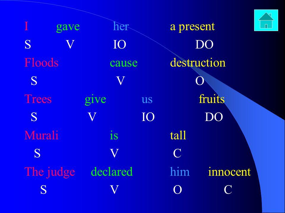 I gave her a present S V IO DO. Floods cause destruction. S V O. Trees give us fruits.