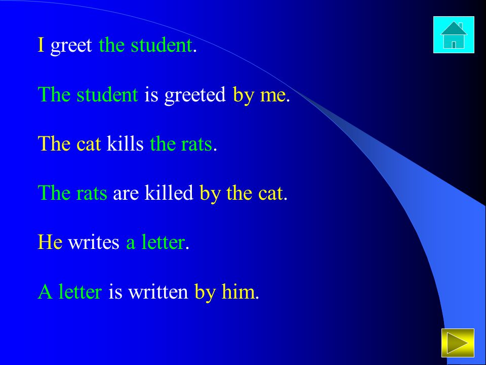 I greet the student. The student is greeted by me. The cat kills the rats. The rats are killed by the cat.