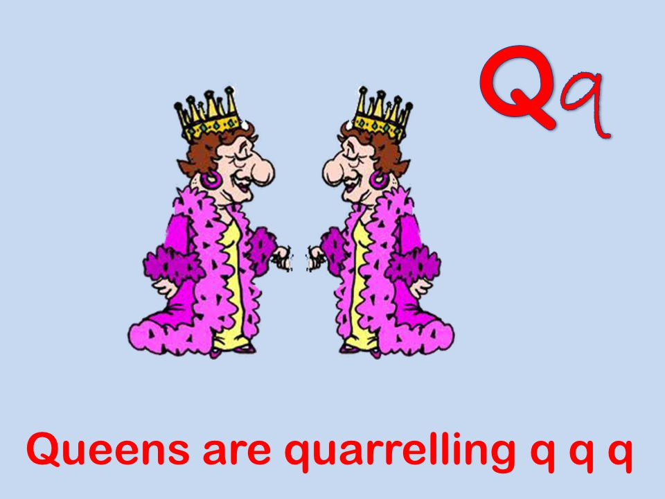 Qq Queens are quarrelling q q q