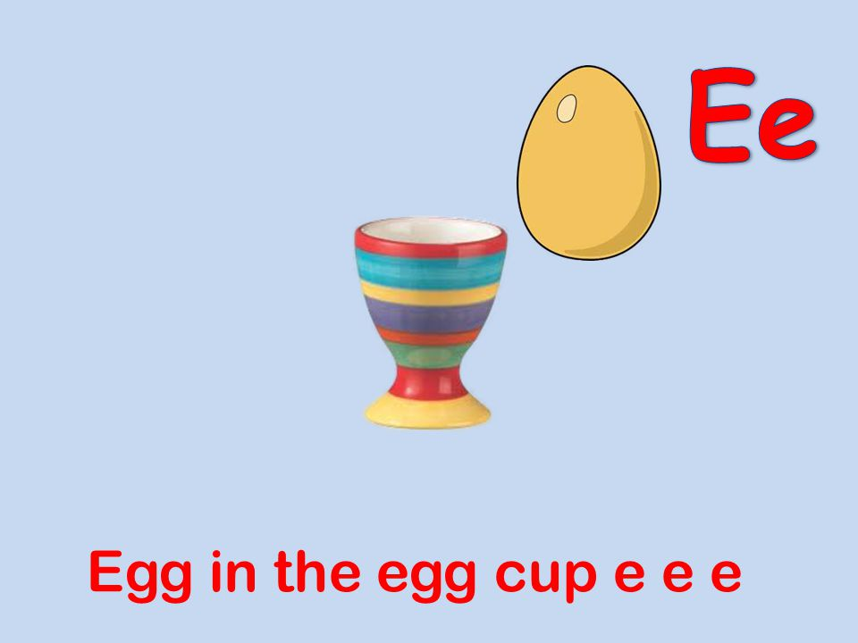 Ee Egg in the egg cup e e e