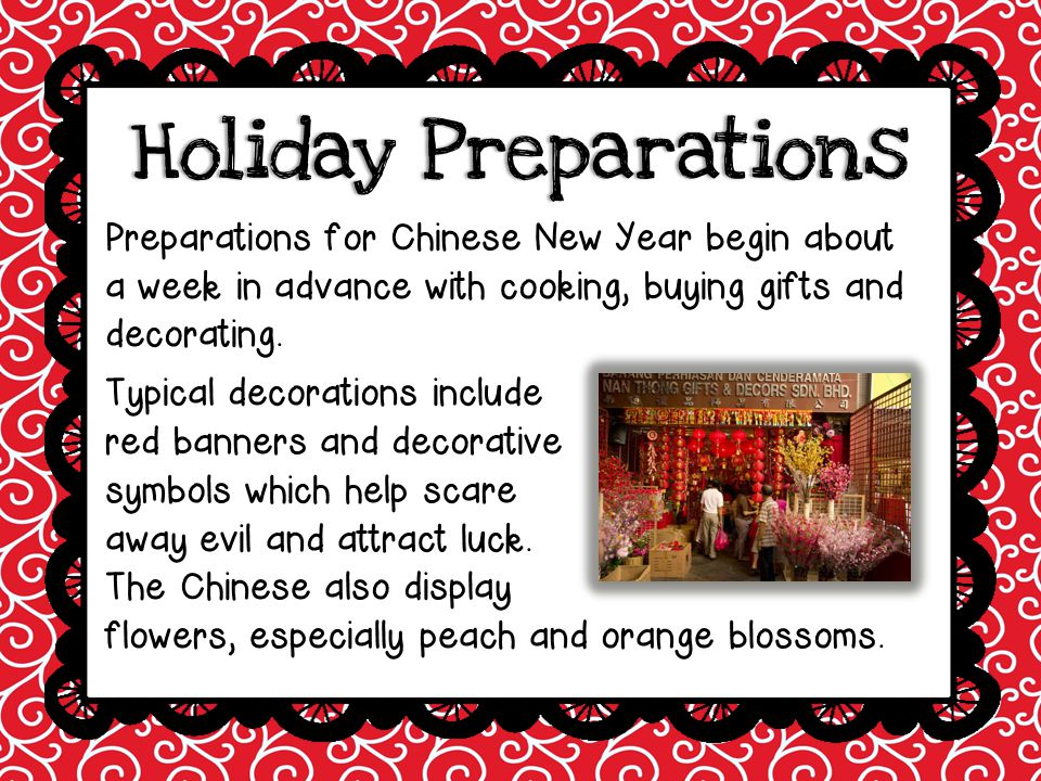 Holiday Preparations Preparations for Chinese New Year begin about a week in advance with cooking, buying gifts and decorating.