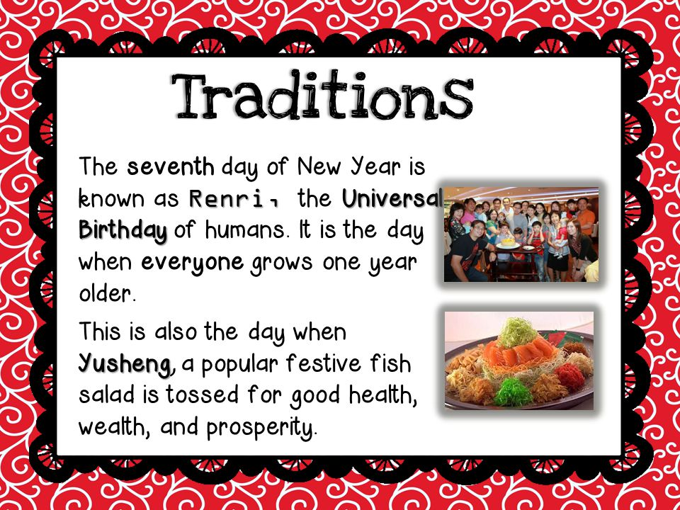 Traditions The seventh day of New Year is known as Renri, the Universal Birthday of humans. It is the day when everyone grows one year older.