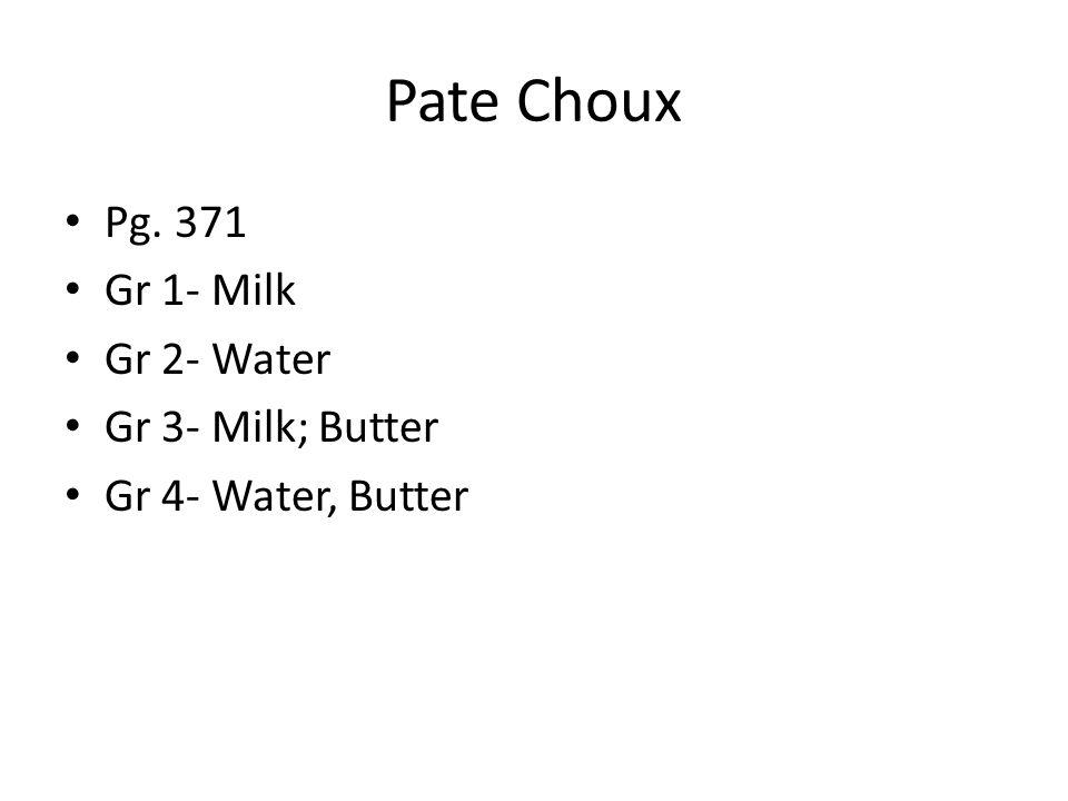 Pate Choux Pg. 371 Gr 1- Milk Gr 2- Water Gr 3- Milk; Butter