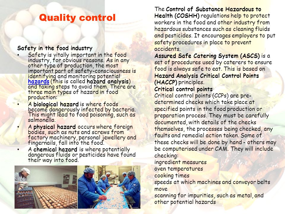 The Control of Substance Hazardous to Health (COSHH) regulations help to protect workers in the food and other industry from hazardous substances such as cleaning fluids and pesticides. It encourages employers to put safety procedures in place to prevent accidents.