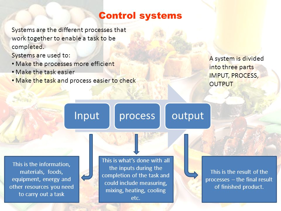 Control systems Systems are the different processes that work together to enable a task to be completed.