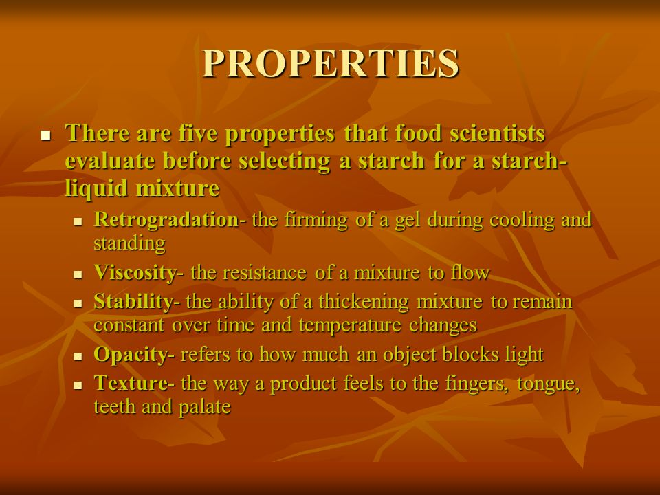 PROPERTIES There are five properties that food scientists evaluate before selecting a starch for a starch-liquid mixture.