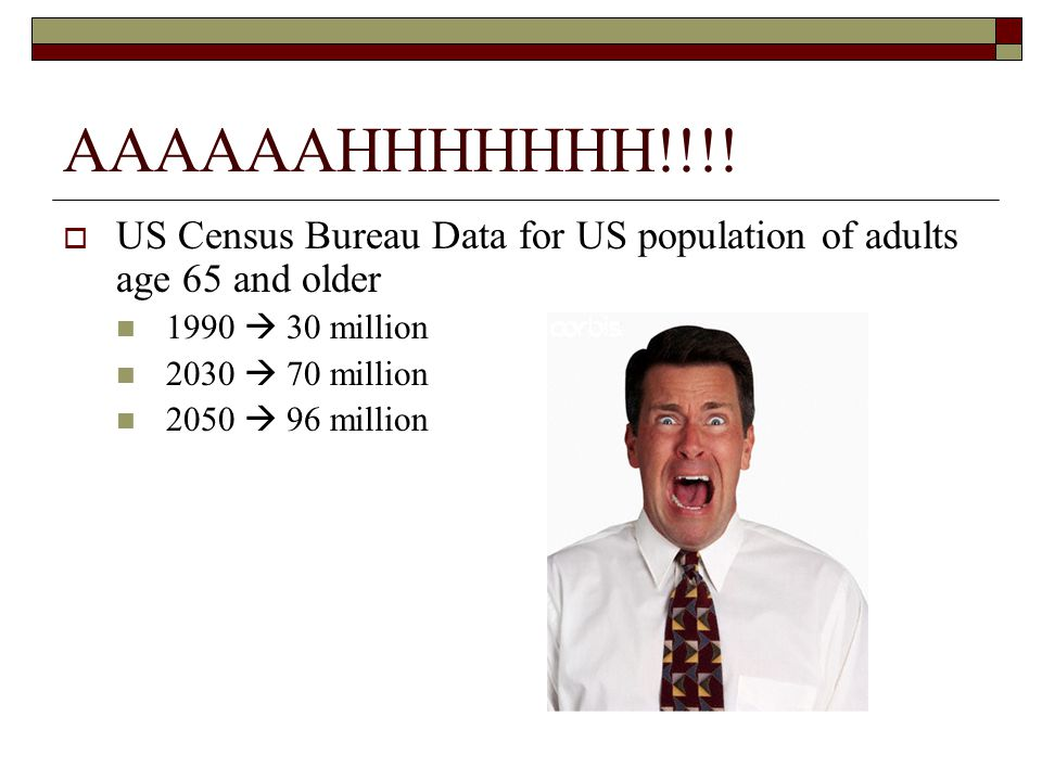 AAAAAAHHHHHHH!!!! US Census Bureau Data for US population of adults age 65 and older. 1990  30 million.